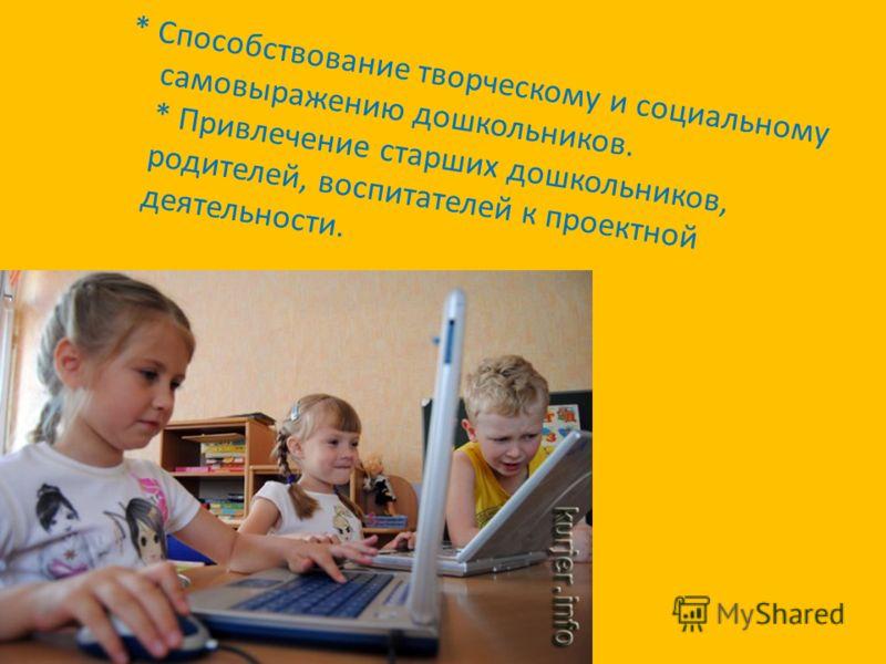 * Способствование творческому и социальному самовыражению дошкольников. * Привлечение старших дошкольников, родителей, воспитателей к проектной деятельности.
