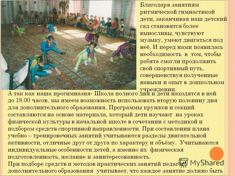Благодаря занятиям ритмической гимнастикой дети, заканчивая наш детский сад становятся более выносливы, чувствуют музыку, умеют двигаться под неё. И перед нами появилась необходимость в том, чтобы ребята смогли продолжить свой спортивный путь, соверш
