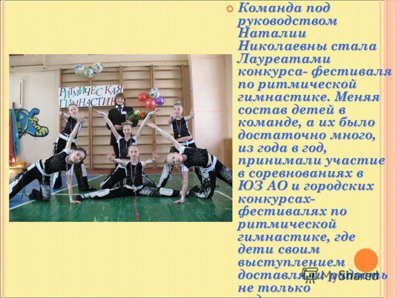Команда под руководством Наталии Николаевны стала Лауреатами конкурса- фестиваля по ритмической гимнастике. Меняя состав детей в команде, а их было достаточно много, из года в год, принимали участие в соревнованиях в ЮЗ АО и городских конкурсах- фест