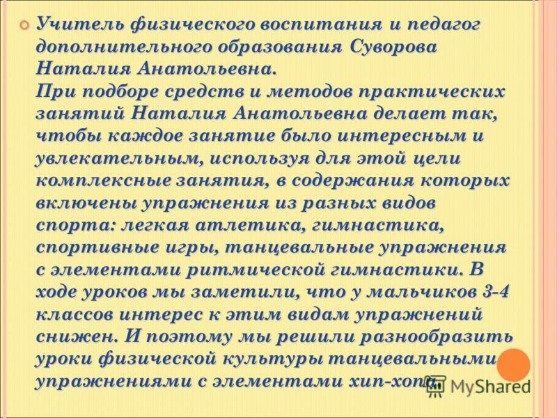 Учитель физического воспитания и педагог дополнительного образования Суворова Наталия Анатольевна. При подборе средств и методов практических занятий Наталия Анатольевна делает так, чтобы каждое занятие было интересным и увлекательным, используя для