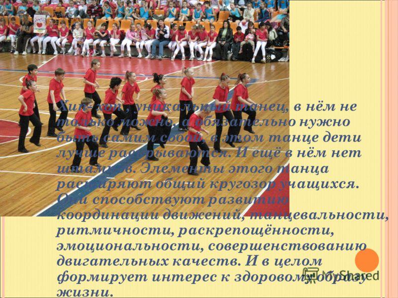 Хип- хоп, уникальный танец, в нём не только можно, а обязательно нужно быть самим собой, в этом танце дети лучше раскрываются. И ещё в нём нет штампов. Элементы этого танца расширяют общий кругозор учащихся. Они способствуют развитию координации движ