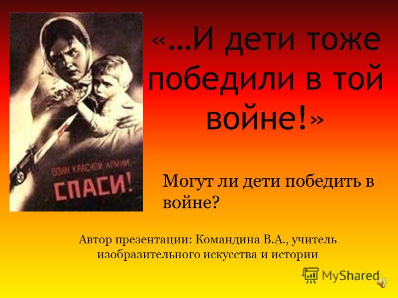 «…И дети тоже победили в той войне!» Автор презентации: Командина В.А., учитель изобразительного искусства и истории Могут ли дети победить в войне?