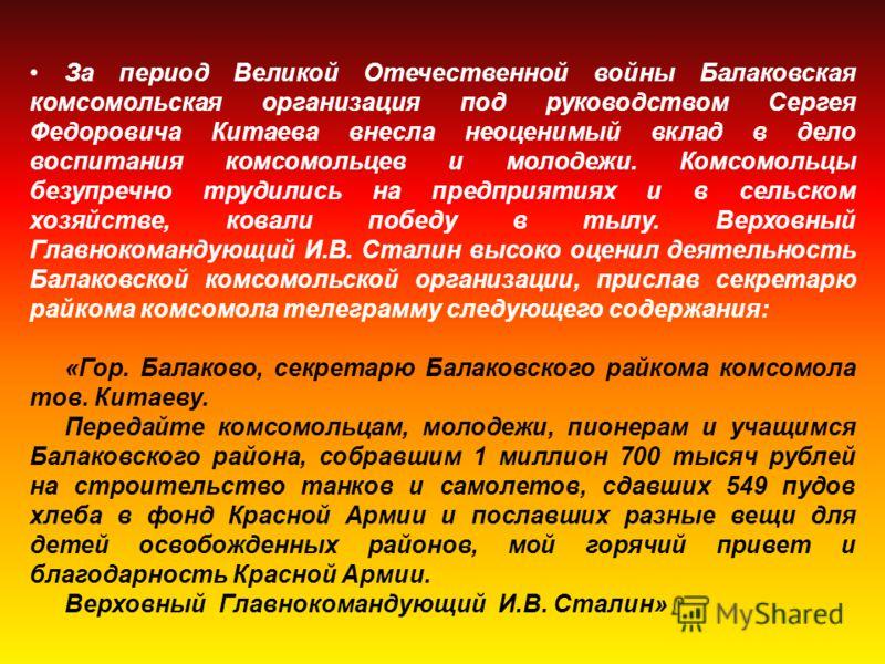 За период Великой Отечественной войны Балаковская комсомольская организация под руководством Сергея Федоровича Китаева внесла неоценимый вклад в дело воспитания комсомольцев и молодежи. Комсомольцы безупречно трудились на предприятиях и в сельском хо