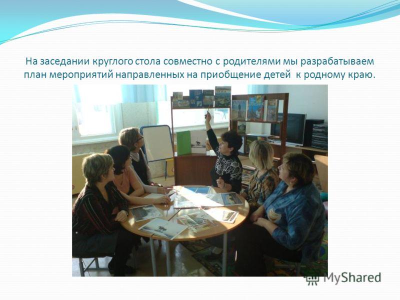 На заседании круглого стола совместно с родителями мы разрабатываем план мероприятий направленных на приобщение детей к родному краю.