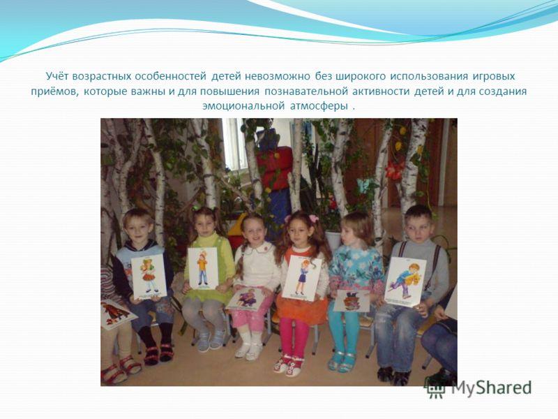 Учёт возрастных особенностей детей невозможно без широкого использования игровых приёмов, которые важны и для повышения познавательной активности детей и для создания эмоциональной атмосферы.