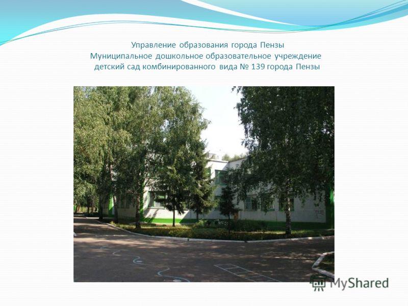 Управление образования города Пензы Муниципальное дошкольное образовательное учреждение детский сад комбинированного вида 139 города Пензы