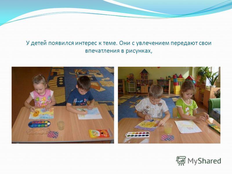 У детей появился интерес к теме. Они с увлечением передают свои впечатления в рисунках,