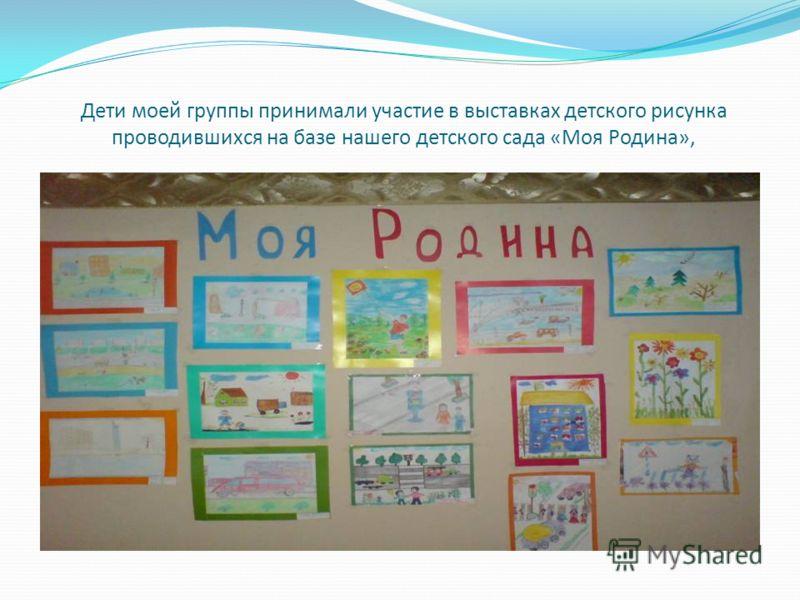 Дети моей группы принимали участие в выставках детского рисунка проводившихся на базе нашего детского сада «Моя Родина»,