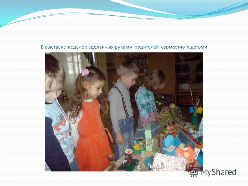В выставке поделок сделанных руками родителей совместно с детьми