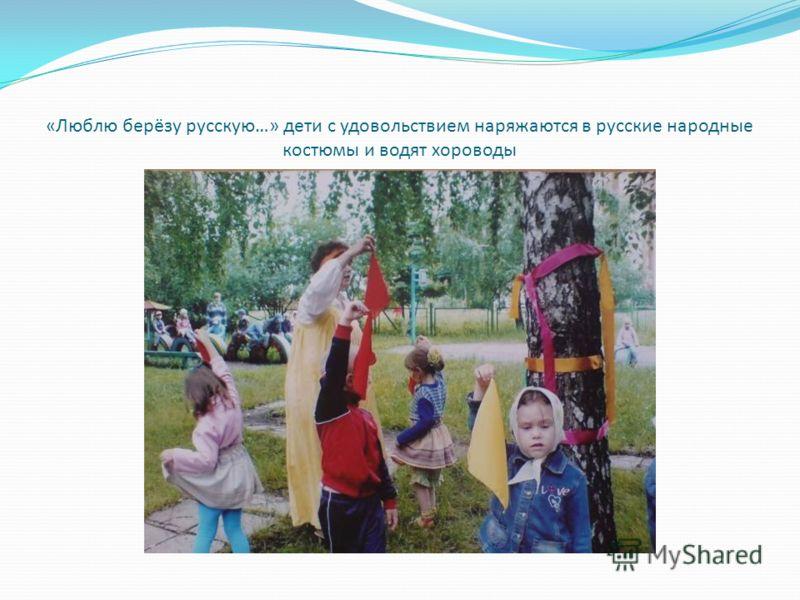«Люблю берёзу русскую…» дети с удовольствием наряжаются в русские народные костюмы и водят хороводы