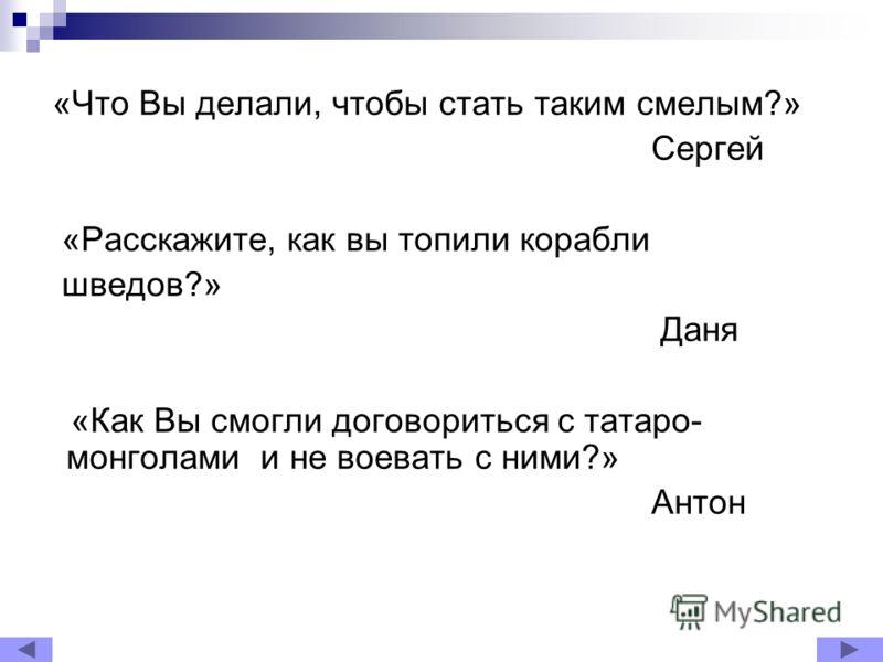 «Что Вы делали, чтобы стать таким смелым?» Сергей «Расскажите, как вы топили корабли шведов?» Даня «Как Вы смогли договориться с татаро- монголами и не воевать с ними?» Антон