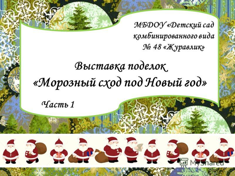 Выставка поделок «Морозный сход под Новый год» МБДОУ «Детский сад комбинированного вида 48 «Журавлик» Часть 1