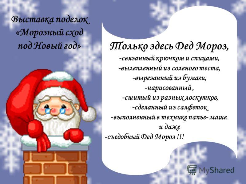 Только здесь Дед Мороз, -связанный крючком и спицами, -вылепленный из соленого теста, -вырезанный из бумаги, -нарисованный, -сшитый из разных лоскутков, -сделанный из салфеток -выполненный в технике папье- маше, и даже -съедобный Дед Мороз !!! Выстав