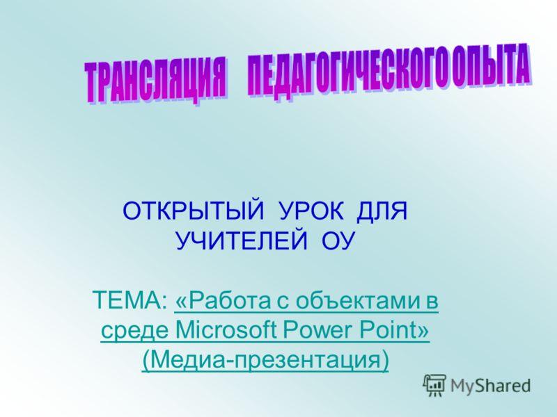 ОТКРЫТЫЙ УРОК ДЛЯ УЧИТЕЛЕЙ ОУ ТЕМА: «Работа с объектами в среде Microsoft Power Point»«Работа с объектами в среде Microsoft Power Point» (Медиа-презентация)