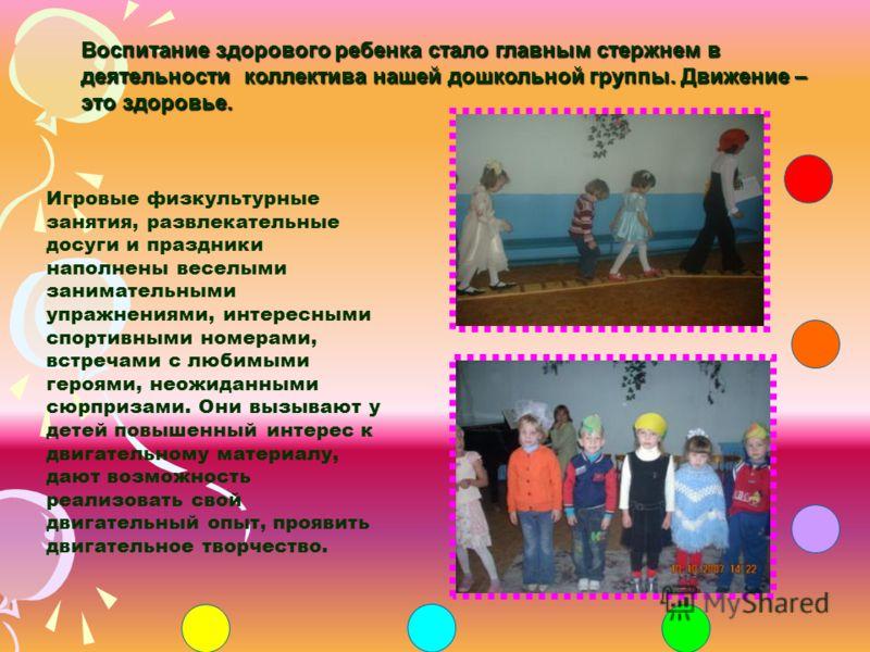 Воспитание здорового ребенка стало главным стержнем в деятельности коллектива нашей дошкольной группы. Движение – это здоровье. Игровые физкультурные занятия, развлекательные досуги и праздники наполнены веселыми занимательными упражнениями, интересн