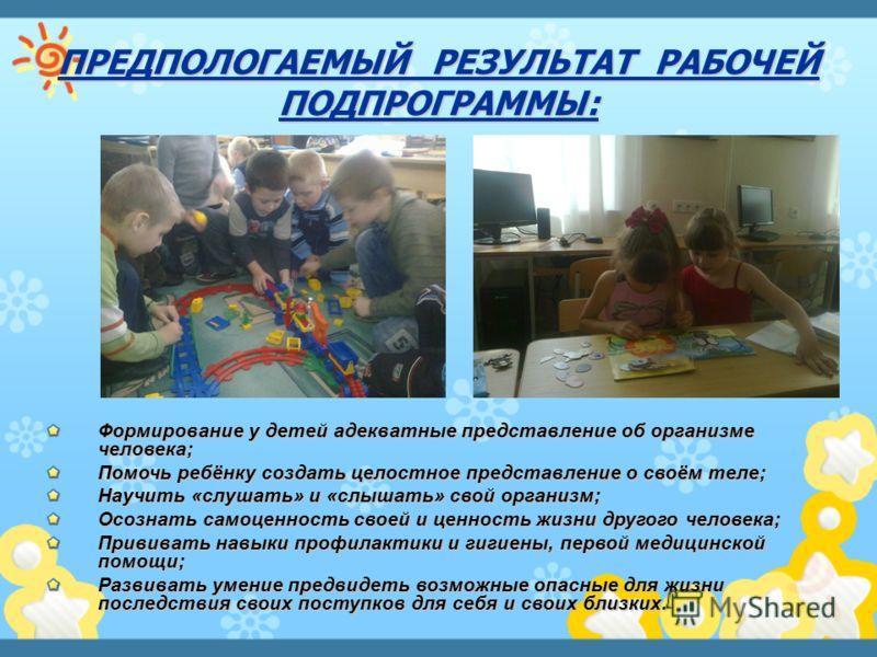 Формирование у детей адекватные представление об организме человека; Помочь ребёнку создать целостное представление о своём теле; Научить «слушать» и «слышать» свой организм; Осознать самоценность своей и ценность жизни другого человека; Прививать на