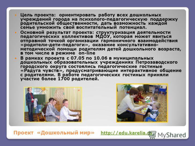 Проект «Дошкольный мир» http://edu.karelia.ruhttp://edu.karelia.ru Цель проекта: ориентировать работу всех дошкольных учреждений города на психолого-педагогическую поддержку родительской общественности, дать возможность каждой семье умножить свой вос