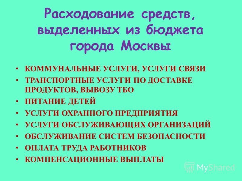 Расходование средств, выделенных из бюджета города Москвы КОММУНАЛЬНЫЕ УСЛУГИ, УСЛУГИ СВЯЗИ ТРАНСПОРТНЫЕ УСЛУГИ ПО ДОСТАВКЕ ПРОДУКТОВ, ВЫВОЗУ ТБО ПИТАНИЕ ДЕТЕЙ УСЛУГИ ОХРАННОГО ПРЕДПРИЯТИЯ УСЛУГИ ОБСЛУЖИВАЮЩИХ ОРГАНИЗАЦИЙ ОБСЛУЖИВАНИЕ СИСТЕМ БЕЗОПАСН