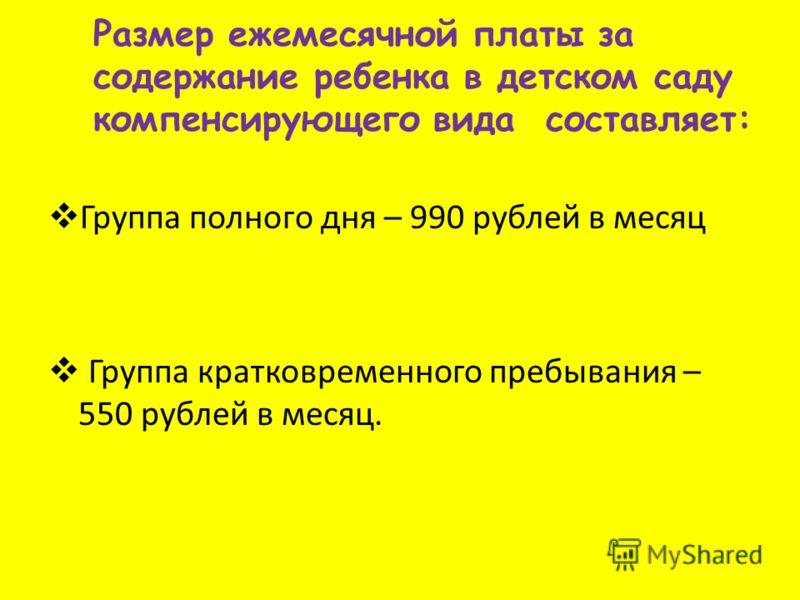 Размер ежемесячной платы за содержание ребенка в детском саду компенсирующего вида составляет: Группа полного дня – 990 рублей в месяц Группа кратковременного пребывания – 550 рублей в месяц.