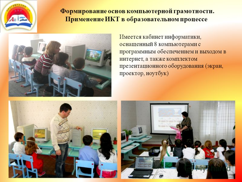 Формирование основ компьютерной грамотности. Применение ИКТ в образовательном процессе. Имеется кабинет информатики, оснащенный 8 компьютерами с программным обеспечением и выходом в интернет, а также комплектом презентационного оборудования (экран, п