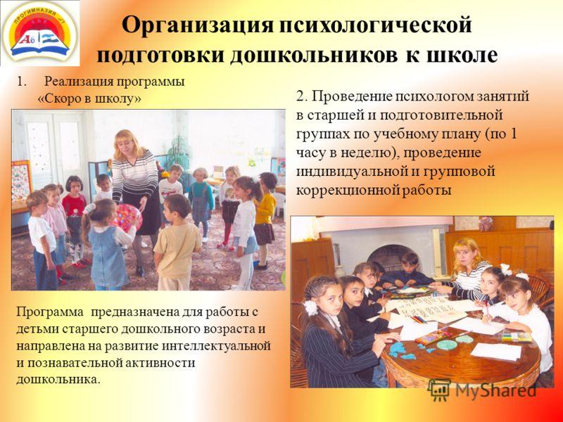 Организация психологической подготовки дошкольников к школе 1.Реализация программы «Скоро в школу» 2. Проведение психологом занятий в старшей и подготовительной группах по учебному плану (по 1 часу в неделю), проведение индивидуальной и групповой кор