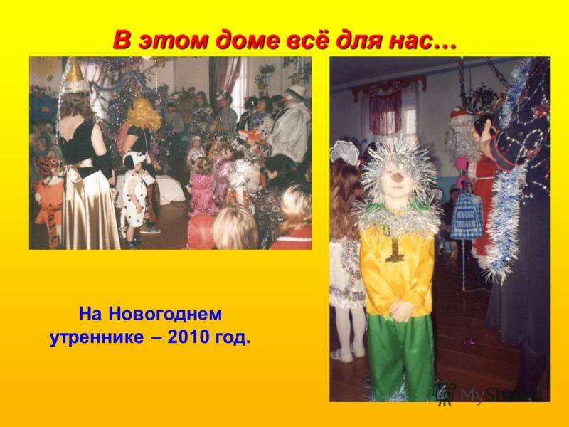 В этом доме всё для нас… На Новогоднем утреннике – 2010 год.