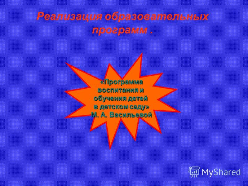 Реализация образовательных программ. «Программа воспитания и обучения детей в детском саду» М. А. Васильевой