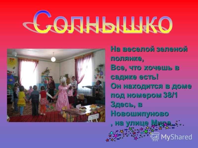 На веселой зеленой полянке, Все, что хочешь в садике есть! Он находится в доме под номером 38/1 Здесь, в Новошипуново, на улице Мира.