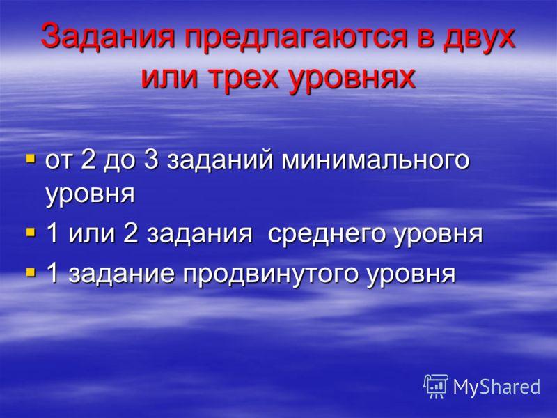 Задания предлагаются в двух или трех уровнях от 2 до 3 заданий минимального уровня от 2 до 3 заданий минимального уровня 1 или 2 задания среднего уровня 1 или 2 задания среднего уровня 1 задание продвинутого уровня 1 задание продвинутого уровня