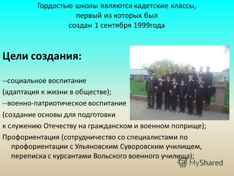 Гордостью школы являются кадетские классы, первый из которых был создан 1 сентября 1999года Цели создания: --социальное воспитание (адаптация к жизни в обществе); --военно-патриотическое воспитание (создание основы для подготовки к служению Отечеству