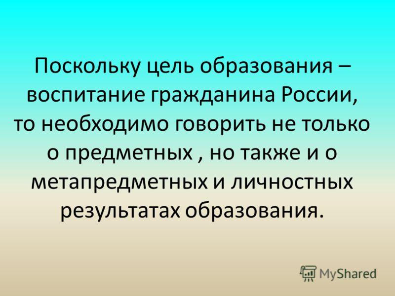 Поскольку цель образования – воспитание гражданина России, то необходимо говорить не только о предметных, но также и о метапредметных и личностных результатах образования.
