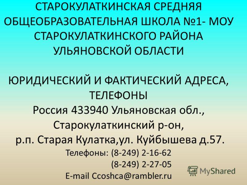 СТАРОКУЛАТКИНСКАЯ СРЕДНЯЯ ОБЩЕОБРАЗОВАТЕЛЬНАЯ ШКОЛА 1- МОУ СТАРОКУЛАТКИНСКОГО РАЙОНА УЛЬЯНОВСКОЙ ОБЛАСТИ ЮРИДИЧЕСКИЙ И ФАКТИЧЕСКИЙ АДРЕСА, ТЕЛЕФОНЫ Россия 433940 Ульяновская обл., Старокулаткинский р-он, р.п. Старая Кулатка,ул. Куйбышева д.57. Телефо