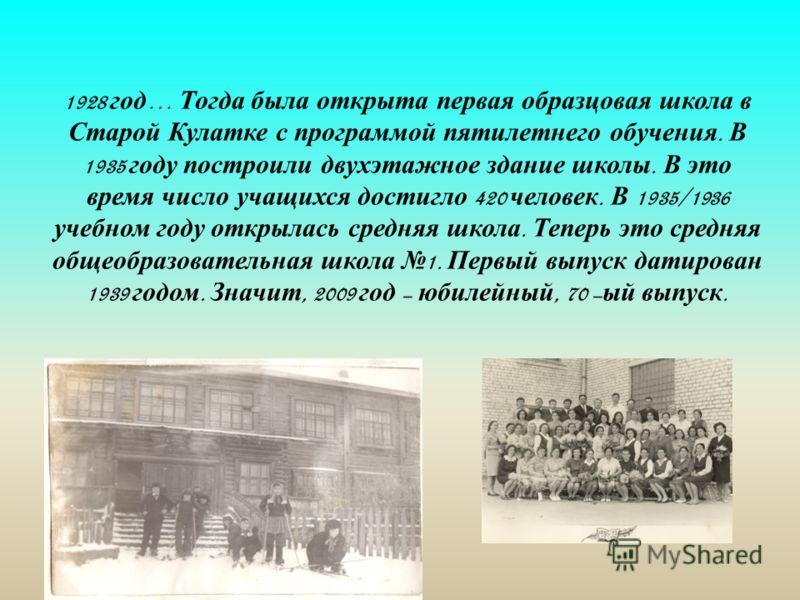 1928 год … Тогда была открыта первая образцовая школа в Старой Кулатке с программой пятилетнего обучения. В 1935 году построили двухэтажное здание школы. В это время число учащихся достигло 420 человек. В 1935/1936 учебном году открылась средняя школ