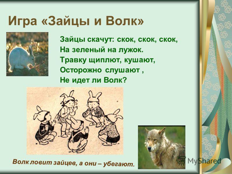Игра «Зайцы и Волк» Зайцы скачут: скок, скок, скок, На зеленый на лужок. Травку щиплют, кушают, Осторожно слушают, Не идет ли Волк? Волк ловит зайцев, а они – убегают.
