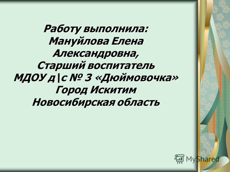 Работу выполнила: Мануйлова Елена Александровна, Старший воспитатель МДОУ д\с 3 «Дюймовочка» Город Искитим Новосибирская область
