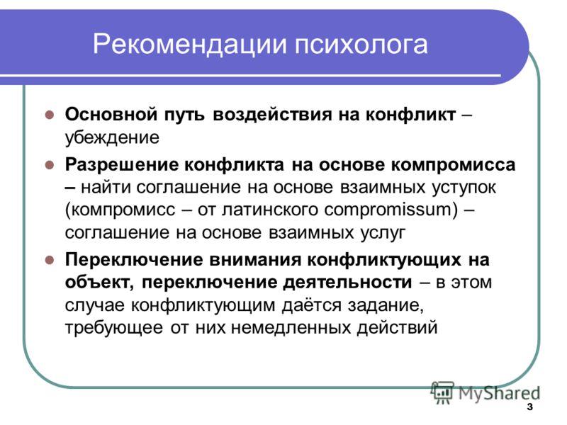 3 Рекомендации психолога Основной путь воздействия на конфликт – убеждение Разрешение конфликта на основе компромисса – найти соглашение на основе взаимных уступок (компромисс – от латинского compromissum) – соглашение на основе взаимных услуг Перекл