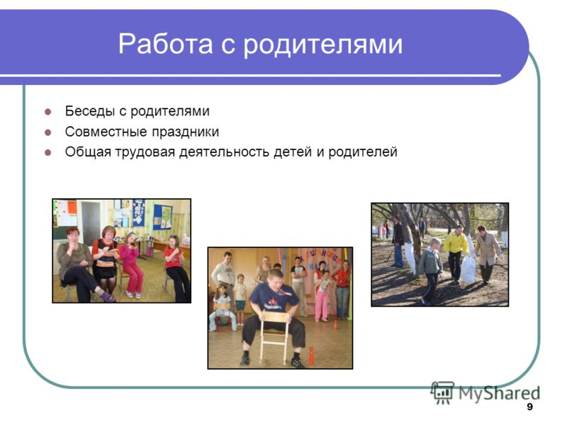 9 Работа с родителями Беседы с родителями Совместные праздники Общая трудовая деятельность детей и родителей