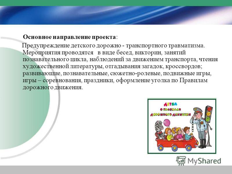 Основное направление проекта: Предупреждение детского дорожно - транспортного травматизма. Мероприятия проводятся в виде бесед, викторин, занятий познавательного цикла, наблюдений за движением транспорта, чтения художественной литературы, отгадывания