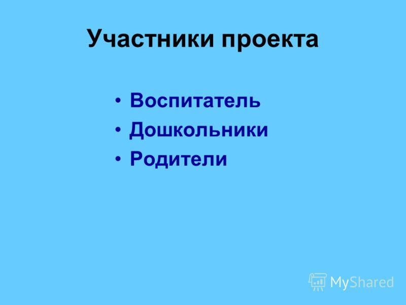 Участники проекта Воспитатель Дошкольники Родители