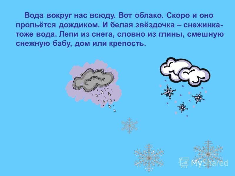 Вода вокруг нас всюду. Вот облако. Скоро и оно прольётся дождиком. И белая звёздочка – снежинка- тоже вода. Лепи из снега, словно из глины, смешную снежную бабу, дом или крепость.