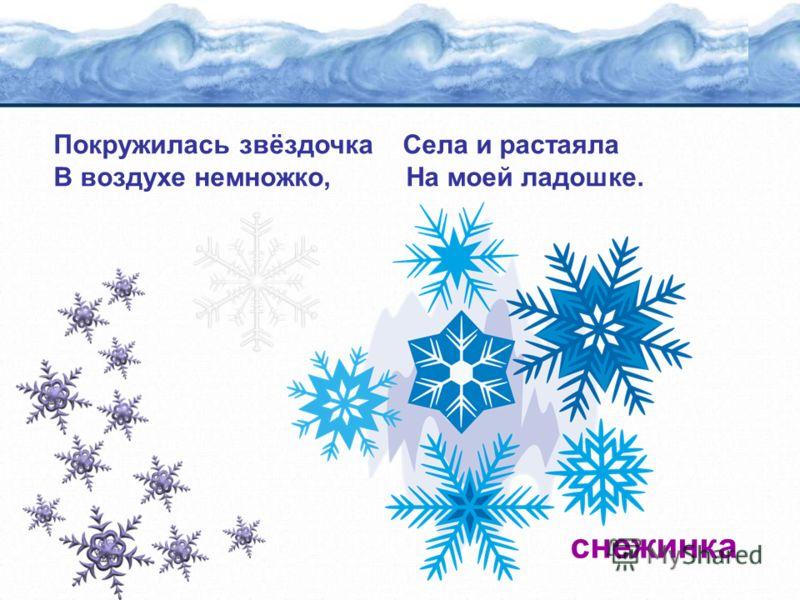 Покружилась звёздочка Села и растаяла В воздухе немножко, На моей ладошке. снежинка