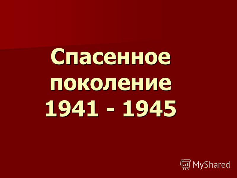 Спасенное поколение 1941 - 1945