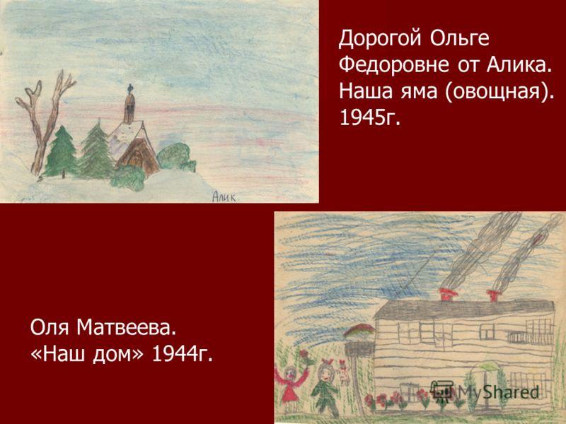 Дорогой Ольге Федоровне от Алика. Наша яма (овощная). 1945г. Оля Матвеева. «Наш дом» 1944г.