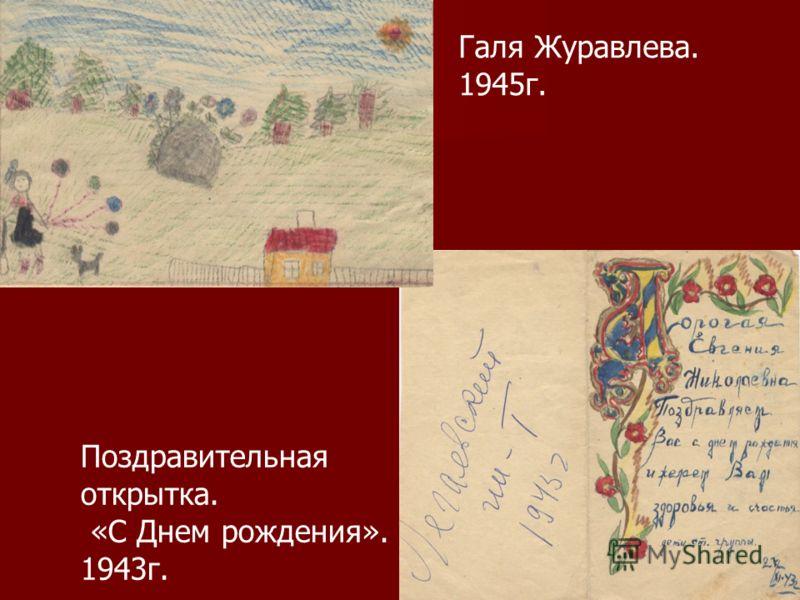Галя Журавлева. 1945г. Поздравительная открытка. «С Днем рождения». 1943г.