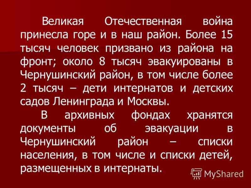 Великая Отечественная война принесла горе и в наш район. Более 15 тысяч человек призвано из района на фронт; около 8 тысяч эвакуированы в Чернушинский район, в том числе более 2 тысяч – дети интернатов и детских садов Ленинграда и Москвы. В архивных