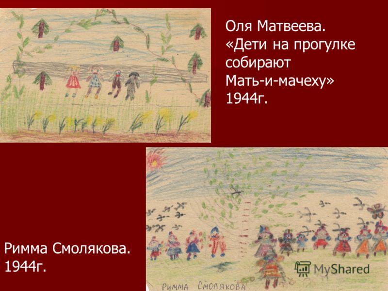 Оля Матвеева. «Дети на прогулке собирают Мать-и-мачеху» 1944г. Римма Смолякова. 1944г.