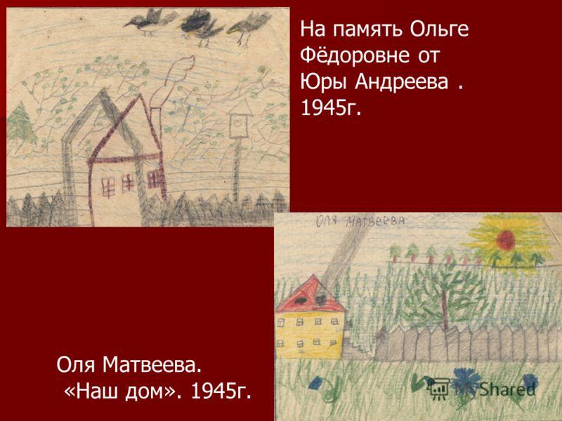 Оля Матвеева. «Наш дом». 1945г. На память Ольге Фёдоровне от Юры Андреева. 1945г.