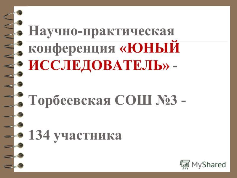 Научно-практическая конференция «ЮНЫЙ ИССЛЕДОВАТЕЛЬ» - Торбеевская СОШ 3 - 134 участника
