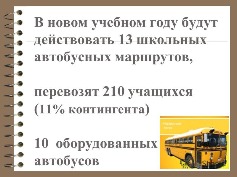 В новом учебном году будут действовать 13 школьных автобусных маршрутов, перевозят 210 учащихся ( 11% контингента ) 10 оборудованных автобусов