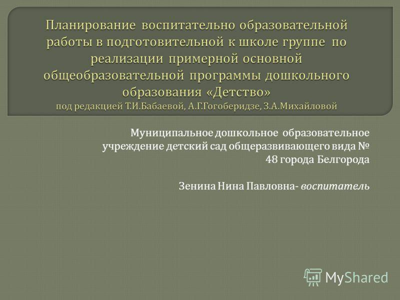 Муниципальное дошкольное образовательное учреждение детский сад общеразвивающего вида 48 города Белгорода Зенина Нина Павловна - воспитатель